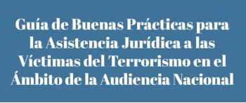 Guía de Buenas Prácticas para la Asistencia Jurídica a las Víctimas del Terrorismo en el ámbito de la Audiencia Nacional